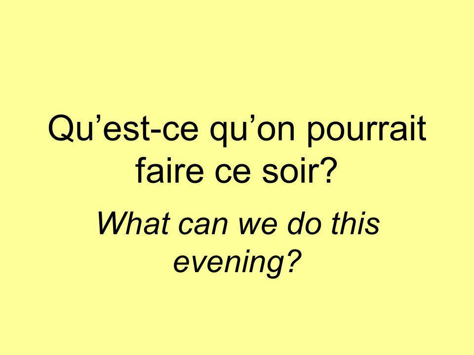 Quest-ce quon pourrait faire ce soir What can we do this evening