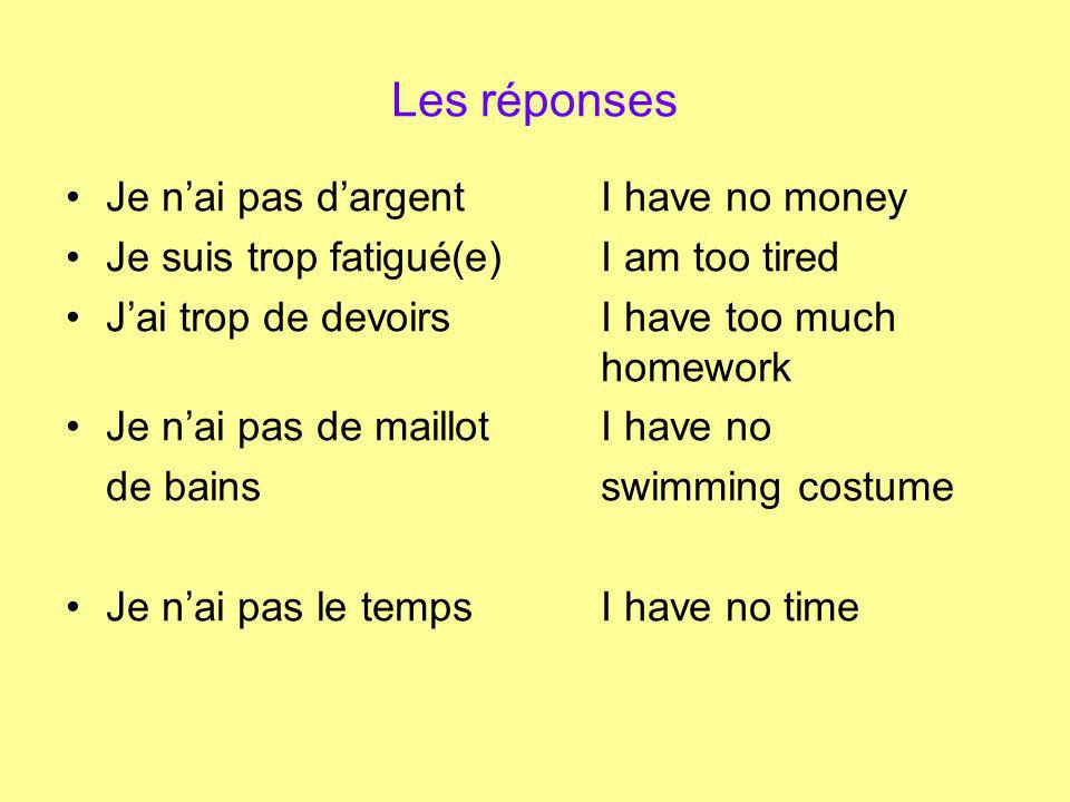 Les réponses Je nai pas dargentI have no money Je suis trop fatigué(e)I am too tired Jai trop de devoirsI have too much homework Je nai pas de maillotI have no de bainsswimming costume Je nai pas le tempsI have no time