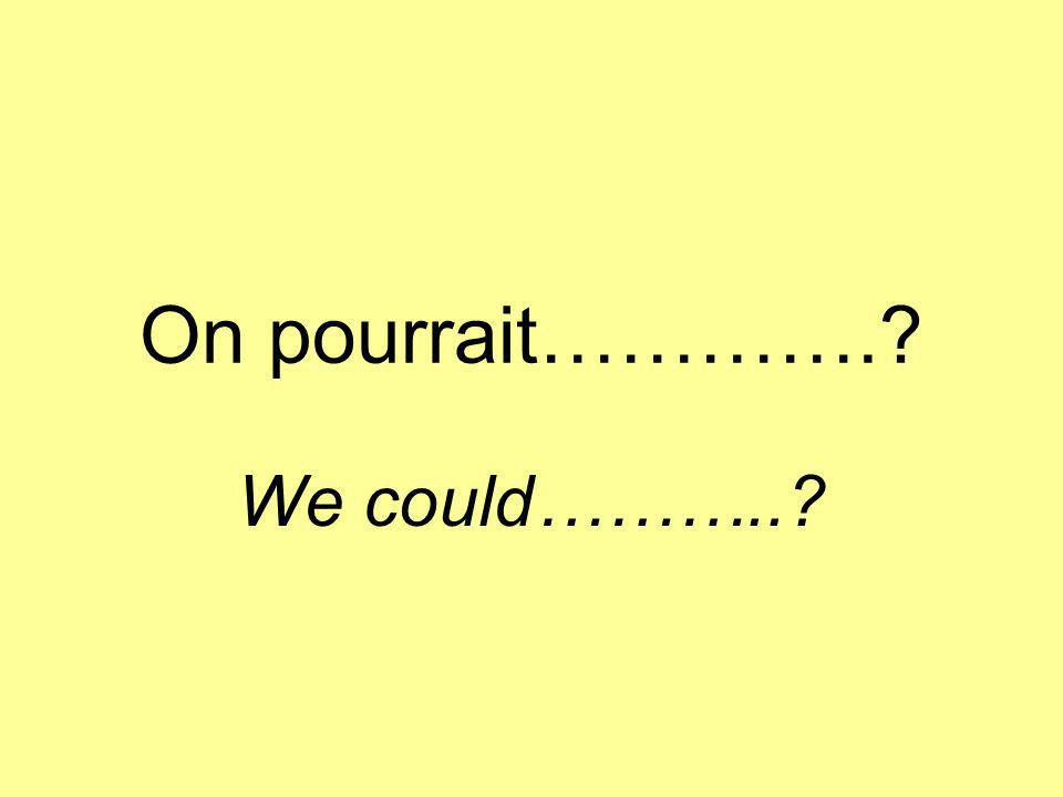 On pourrait…………. We could………..