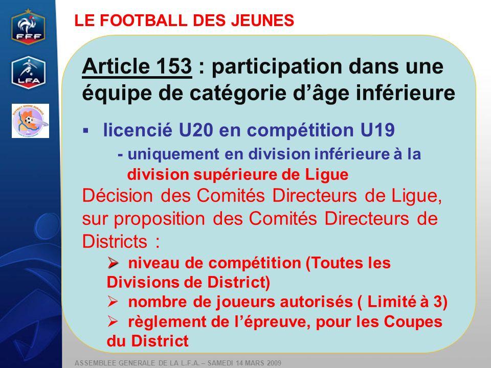 ASSEMBLEE GENERALE DE LA L.F.A. – SAMEDI 14 MARS 2009 Article 153 : participation dans une équipe de catégorie dâge inférieure licencié U20 en compéti