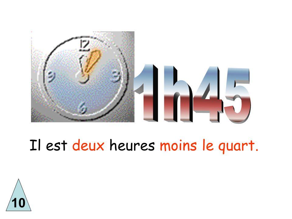10 Il est deux heures moins le quart.