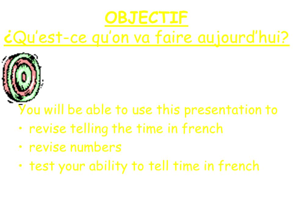 OBJECTIF ¿Quest-ce quon va faire aujourdhui? You will be able to use this presentation to revise telling the time in french revise numbers test your a