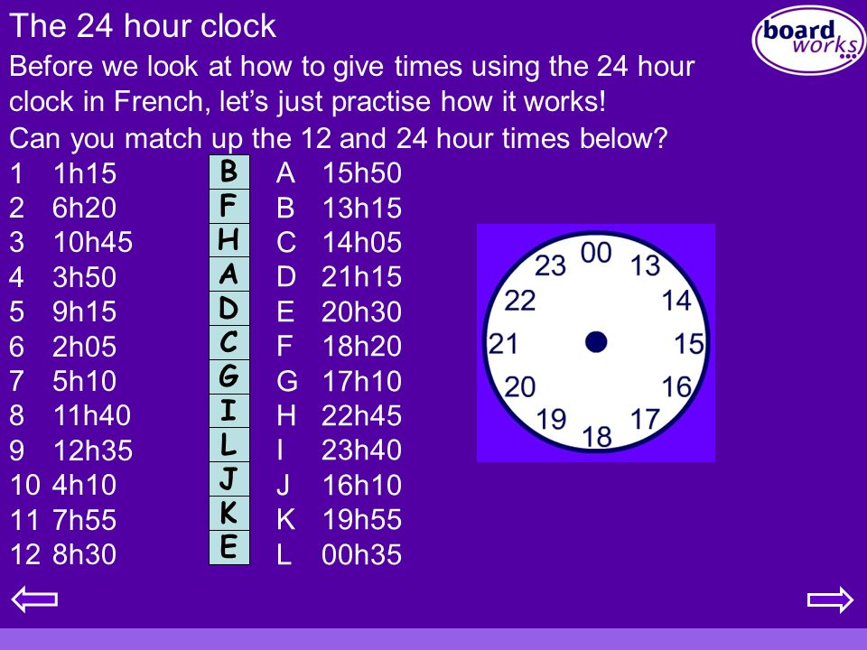 The 24 hour clock Can you match up the 12 and 24 hour times below? 11h15 26h20 310h45 43h50 59h15 62h05 75h10 811h40 912h35 104h10 117h55 128h30 Befor