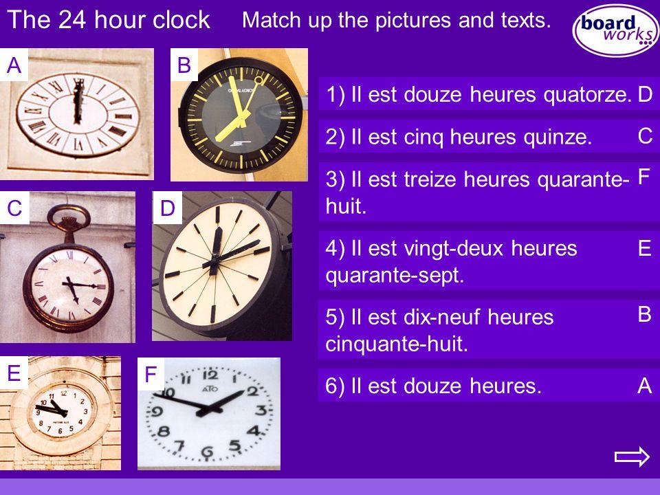 The 24 hour clock AB CD E F 1) Il est douze heures quatorze. 2) Il est cinq heures quinze. 3) Il est treize heures quarante- huit. 4) Il est vingt-deu