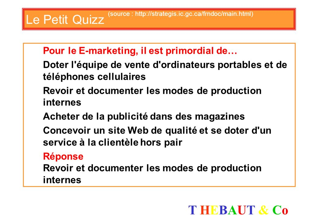 T HEBAUT & CoT HEBAUT & Co Le Petit Quizz (source : http://strategis.ic.gc.ca/frndoc/main.html) Choisissez linformation qui est vraie Les affaires éle