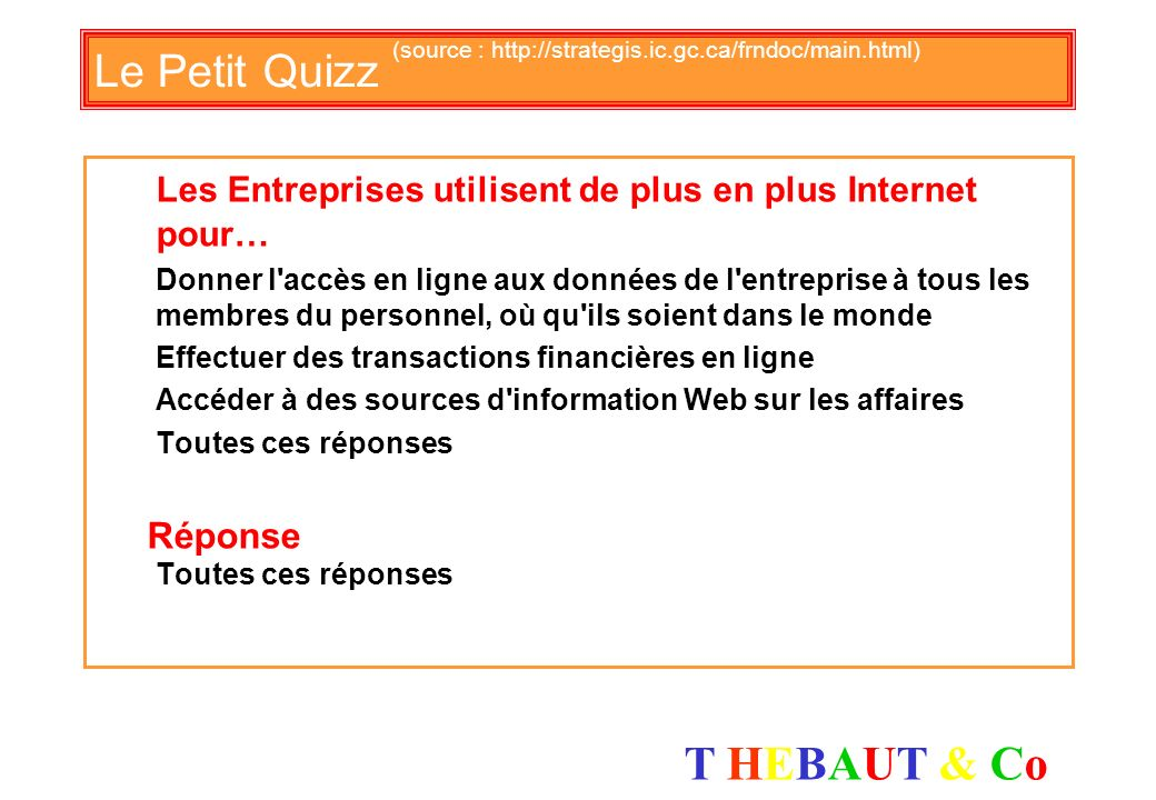 T HEBAUT & CoT HEBAUT & Co Le Petit Quizz (source : http://strategis.ic.gc.ca/frndoc/main.html) Quel est lélément le plus significatif apporté à votre