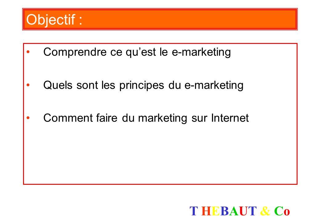 T HEBAUT & CoT HEBAUT & Co Objectif : Comprendre ce quest le e-marketing Quels sont les principes du e-marketing Comment faire du marketing sur Internet