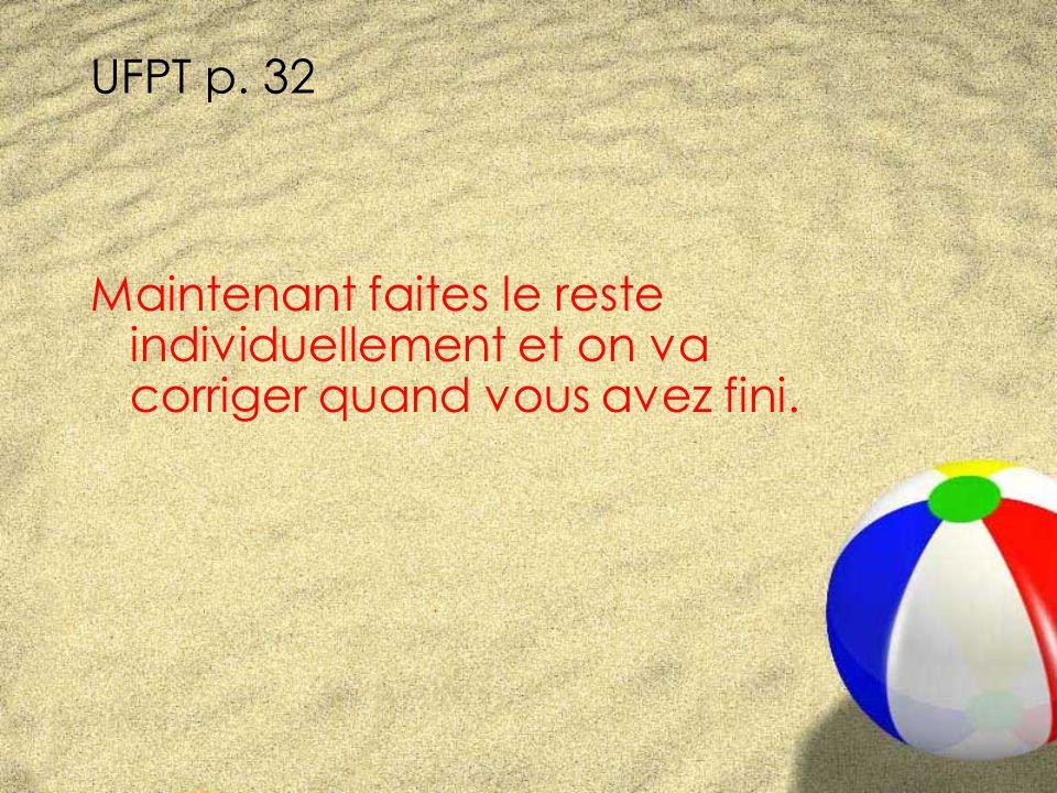 UFPT p. 32 Maintenant faites le reste individuellement et on va corriger quand vous avez fini.
