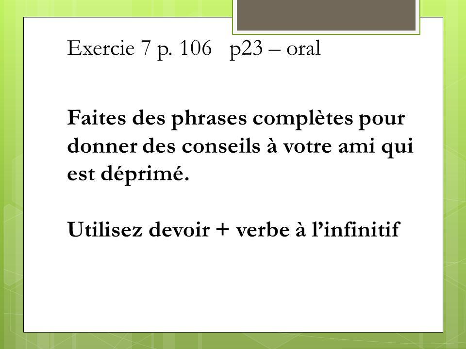 Exercie 7 p. 106 p23 – oral Faites des phrases complètes pour donner des conseils à votre ami qui est déprimé. Utilisez devoir + verbe à linfinitif