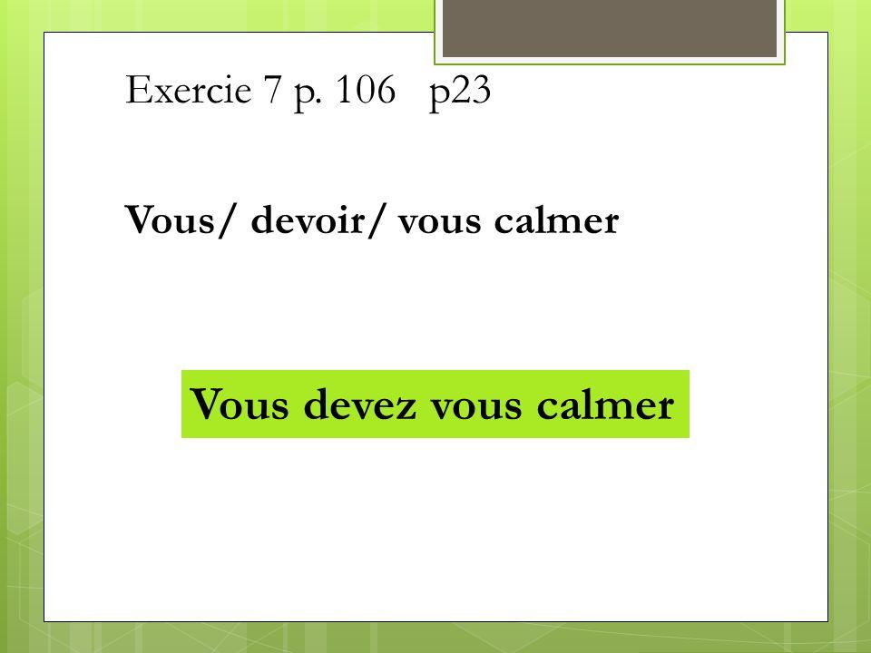 Exercie 7 p. 106 p23 Vous/ devoir/ vous calmer Vous devez vous calmer
