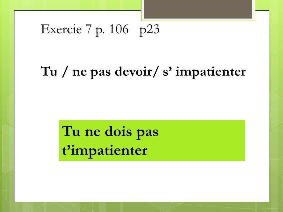 Exercie 7 p. 106 p23 Tu / ne pas devoir/ s impatienter Tu ne dois pas timpatienter