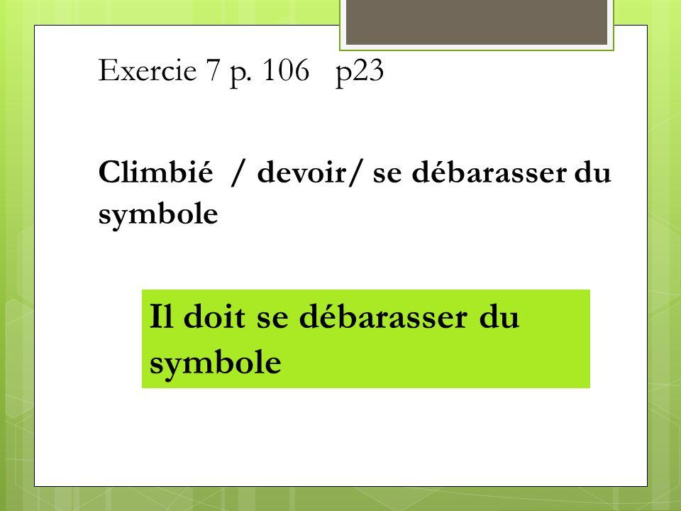 Exercie 7 p. 106 p23 Climbié / devoir/ se débarasser du symbole Il doit se débarasser du symbole