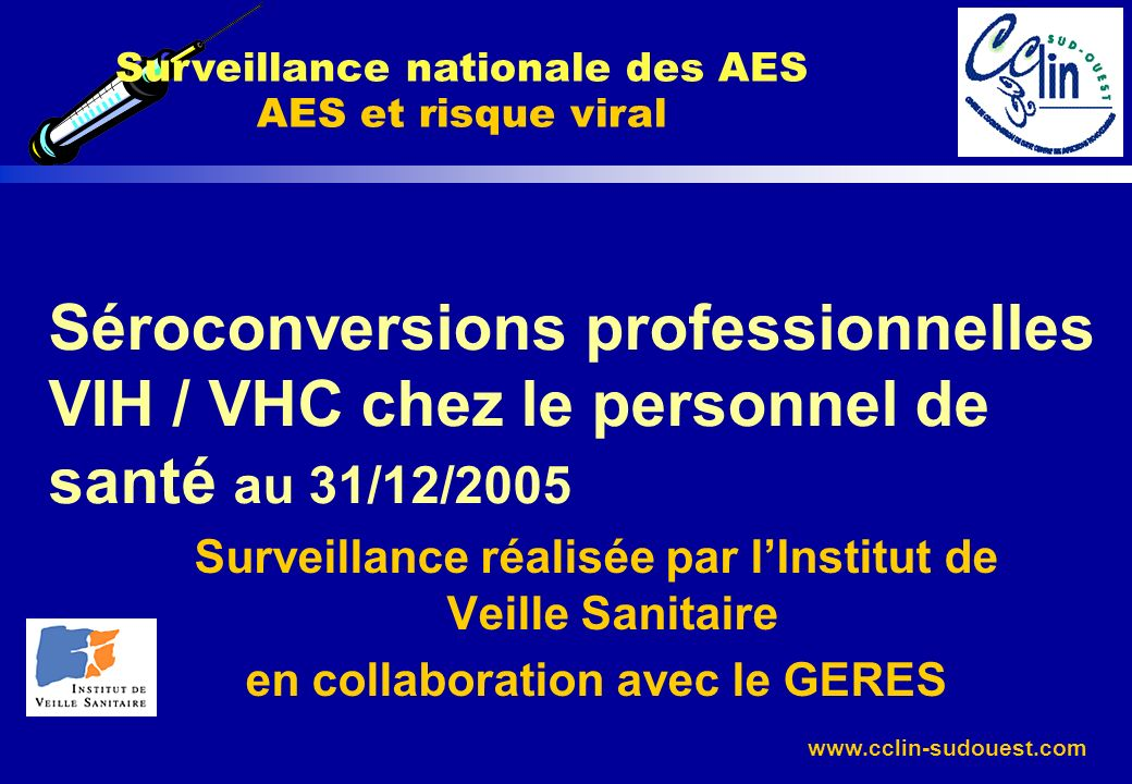 www.cclin-sudouest.com Séroconversions professionnelles VIH / VHC chez le personnel de santé au 31/12/2005 Surveillance réalisée par lInstitut de Veil