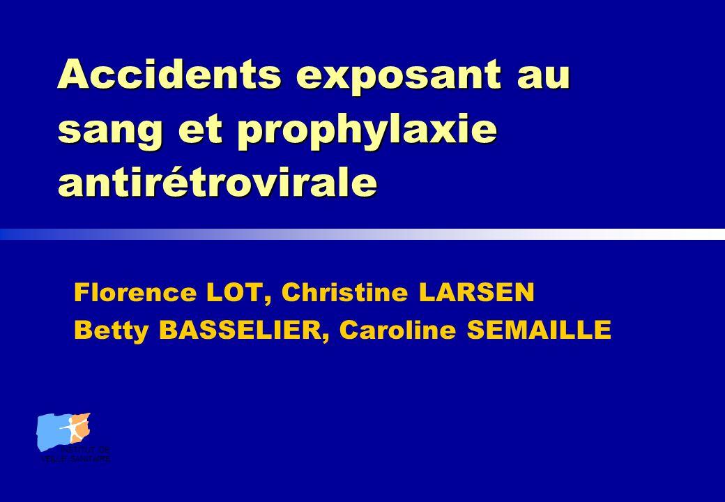 Accidents exposant au sang et prophylaxie antirétrovirale Florence LOT, Christine LARSEN Betty BASSELIER, Caroline SEMAILLE INSTITUT DE VEILLE SANITAI