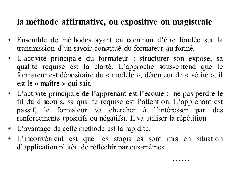 la méthode affirmative, ou expositive ou magistrale Ensemble de méthodes ayant en commun dêtre fondée sur la transmission dun savoir constitué du formateur au formé.