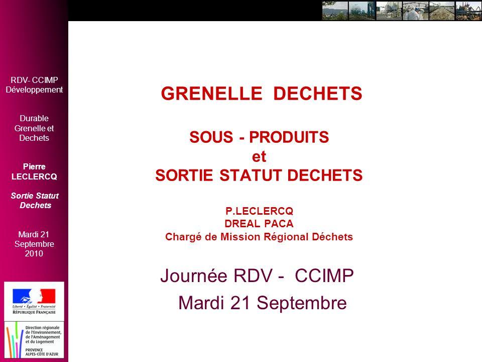 RDV- CCIMP Développement Durable Grenelle et Dechets Pierre LECLERCQ Sortie Statut Dechets Mardi 21 Septembre 2010 SORTIE STATUT DECHETS CADRE GENERAL- REGLEMENTAIRE Politique dechets 2009 - 2012 : Cadre –Réduire nuisances pour santé et environnement –Construire nouveau modèle économique: Loi Grenelle et 5 Engagements: –Faciliter valorisation –Valoriser + dechets organiques Loi Grenelle II: Transposition directive C E Directive Cadre CEE (19/11/2008) –clarification sous- produit –conditions sortie de statut