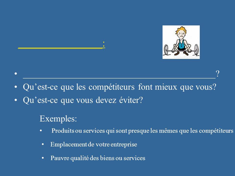 ________________: Exemples: Emplacement de votre entreprise __________________________________________? Quest-ce que les compétiteurs font mieux que v