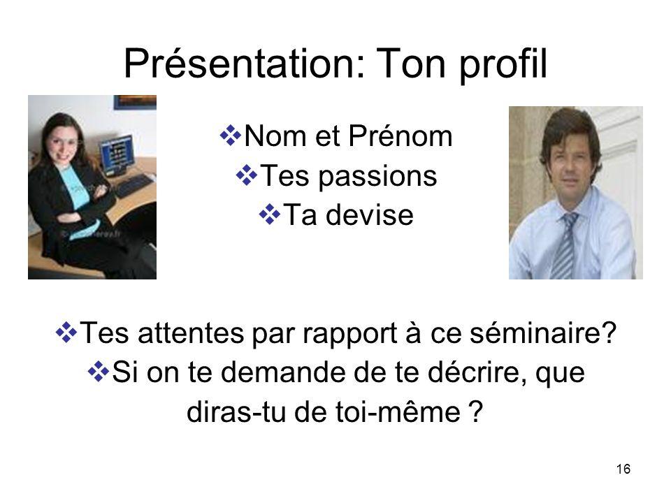 16 Présentation: Ton profil Nom et Prénom Tes passions Ta devise Tes attentes par rapport à ce séminaire? Si on te demande de te décrire, que diras-tu