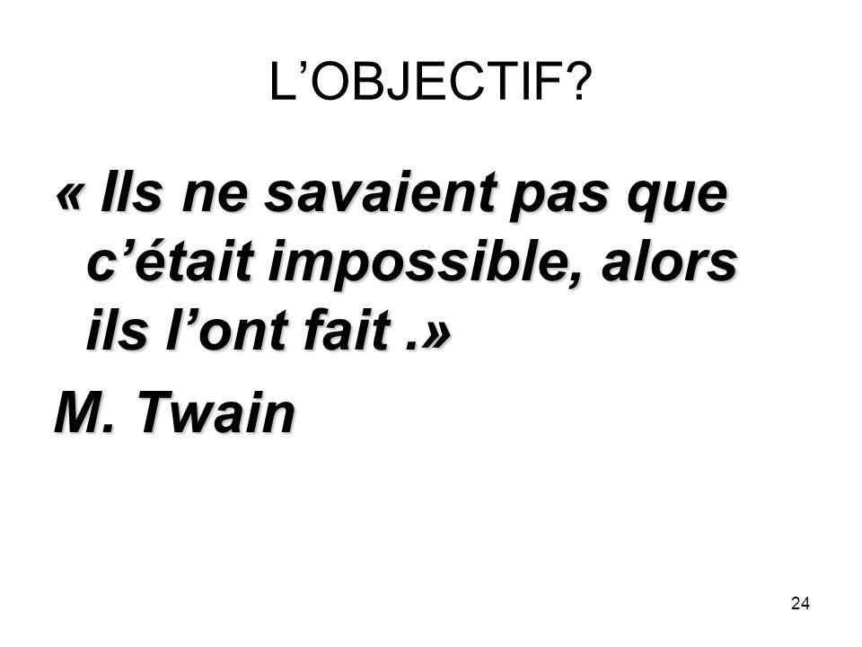 24 LOBJECTIF? « Ils ne savaient pas que cétait impossible, alors ils lont fait.» M. Twain