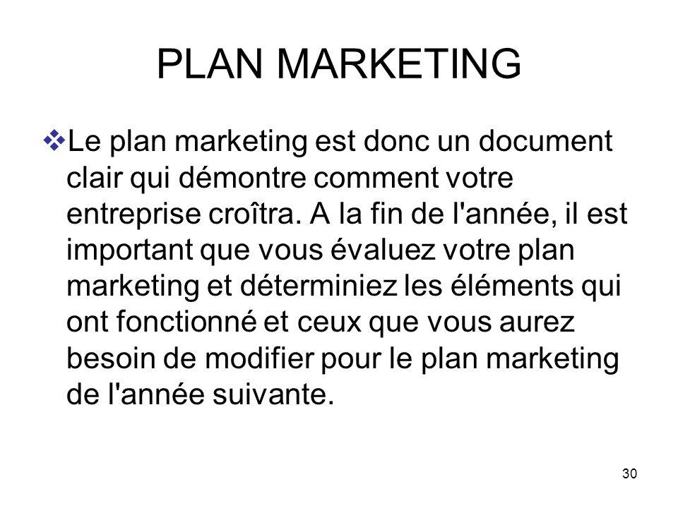 30 PLAN MARKETING Le plan marketing est donc un document clair qui démontre comment votre entreprise croîtra. A la fin de l'année, il est important qu