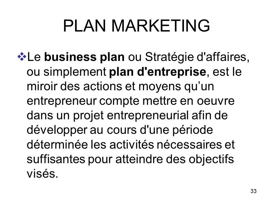 33 PLAN MARKETING Le business plan ou Stratégie d'affaires, ou simplement plan d'entreprise, est le miroir des actions et moyens quun entrepreneur com