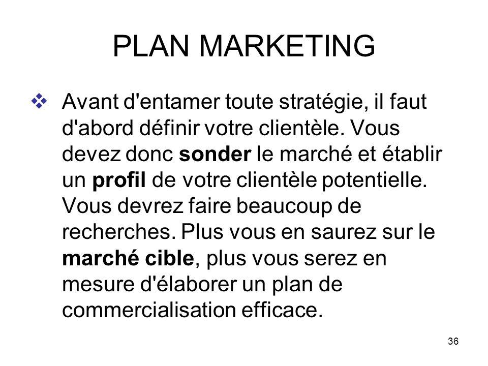 36 PLAN MARKETING Avant d'entamer toute stratégie, il faut d'abord définir votre clientèle. Vous devez donc sonder le marché et établir un profil de v