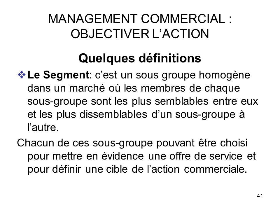 41 MANAGEMENT COMMERCIAL : OBJECTIVER LACTION Quelques définitions Le Segment: cest un sous groupe homogène dans un marché où les membres de chaque so