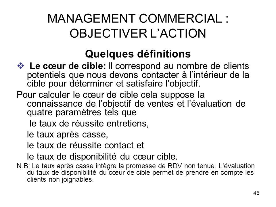 45 MANAGEMENT COMMERCIAL : OBJECTIVER LACTION Quelques définitions Le cœur de cible: Il correspond au nombre de clients potentiels que nous devons con