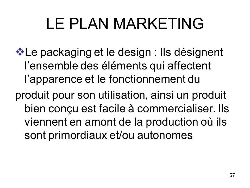 57 LE PLAN MARKETING Le packaging et le design : Ils désignent lensemble des éléments qui affectent lapparence et le fonctionnement du produit pour so