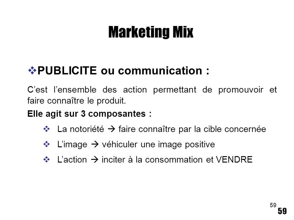59 Marketing Mix PUBLICITE ou communication : Cest lensemble des action permettant de promouvoir et faire connaître le produit. Elle agit sur 3 compos