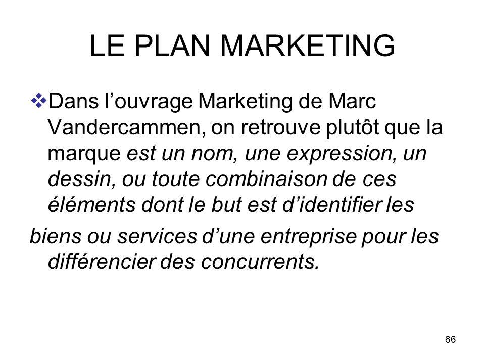 66 LE PLAN MARKETING Dans louvrage Marketing de Marc Vandercammen, on retrouve plutôt que la marque est un nom, une expression, un dessin, ou toute co