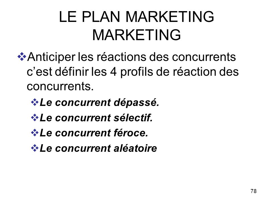78 LE PLAN MARKETING MARKETING Anticiper les réactions des concurrents cest définir les 4 profils de réaction des concurrents. Le concurrent dépassé.
