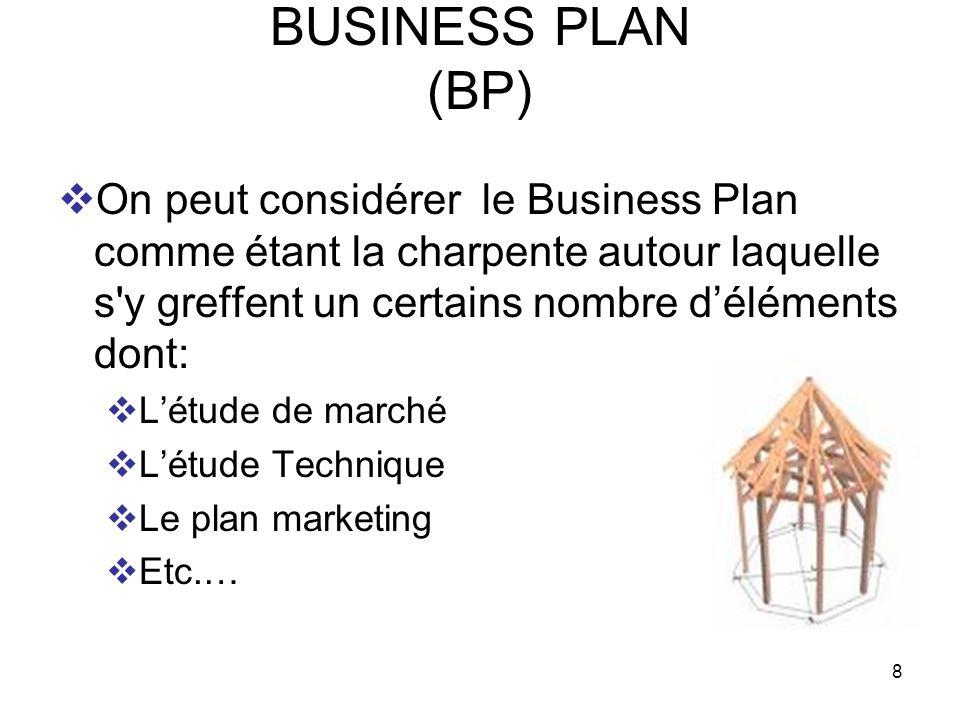8 BUSINESS PLAN (BP) On peut considérer le Business Plan comme étant la charpente autour laquelle s'y greffent un certains nombre déléments dont: Létu