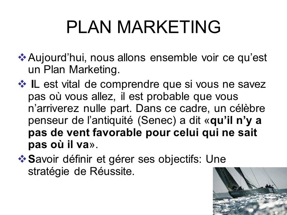 9 PLAN MARKETING Aujourdhui, nous allons ensemble voir ce quest un Plan Marketing. IL est vital de comprendre que si vous ne savez pas où vous allez,