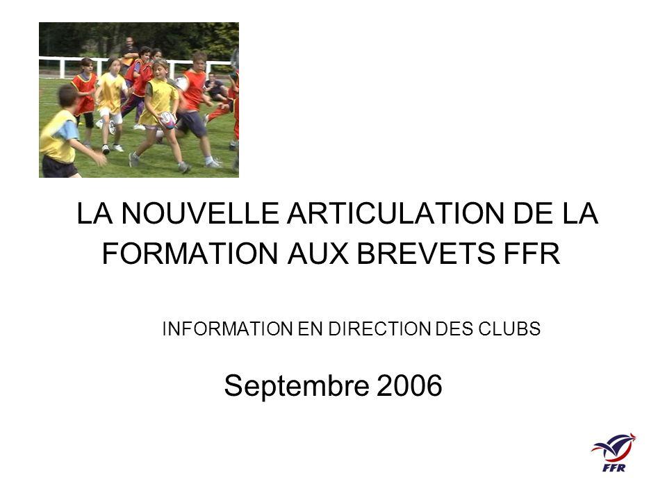 LA NOUVELLE ARTICULATION DE LA FORMATION AUX BREVETS FFR INFORMATION EN DIRECTION DES CLUBS Septembre 2006