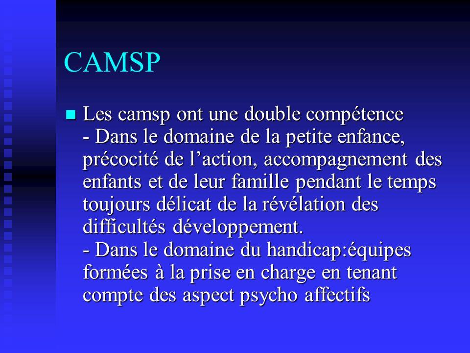 CAMSP Les camsp ont une double compétence - Dans le domaine de la petite enfance, précocité de laction, accompagnement des enfants et de leur famille