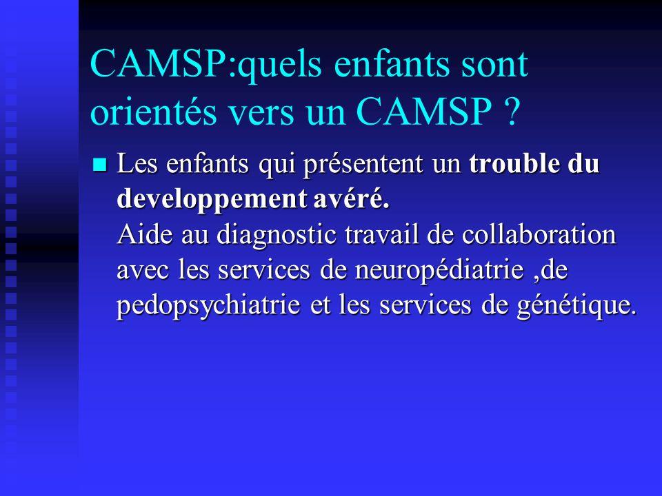 CAMSP:quels enfants sont orientés vers un CAMSP ? Les enfants qui présentent un trouble du developpement avéré. Aide au diagnostic travail de collabor