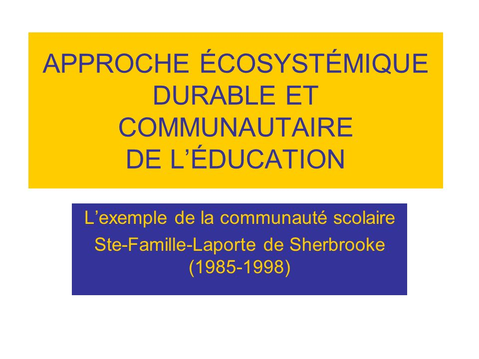 APPROCHE ÉCOSYSTÉMIQUE DURABLE ET COMMUNAUTAIRE DE LÉDUCATION Lexemple de la communauté scolaire Ste-Famille-Laporte de Sherbrooke (1985-1998)