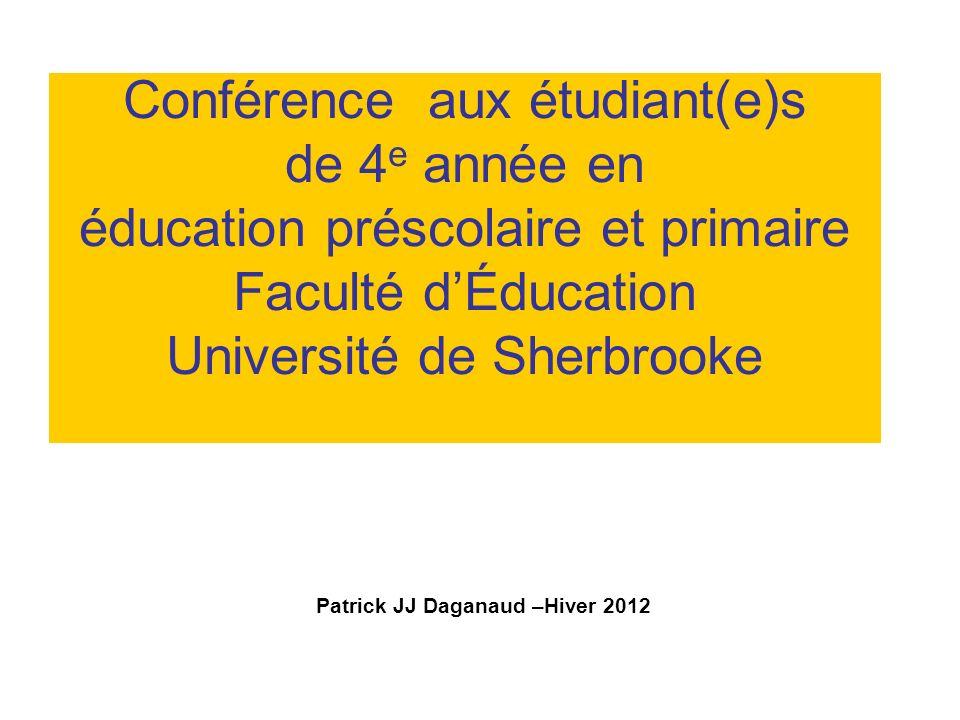 Conférence aux étudiant(e)s de 4 e année en éducation préscolaire et primaire Faculté dÉducation Université de Sherbrooke Patrick JJ Daganaud –Hiver 2