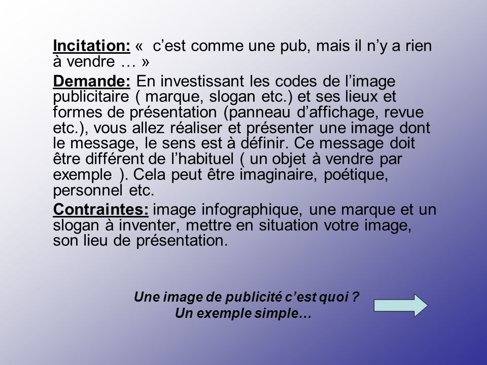 Incitation: « cest comme une pub, mais il ny a rien à vendre … » Demande: En investissant les codes de limage publicitaire ( marque, slogan etc.) et s