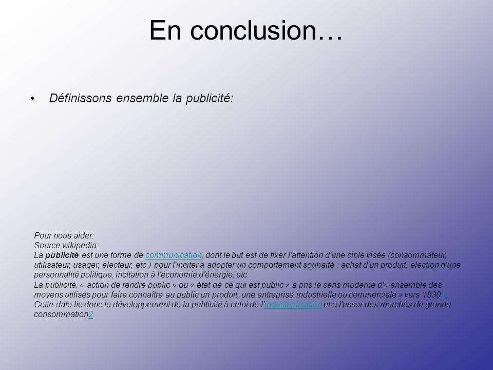 En conclusion… Définissons ensemble la publicité: Pour nous aider: Source wikipedia: La publicité est une forme de communication, dont le but est de f