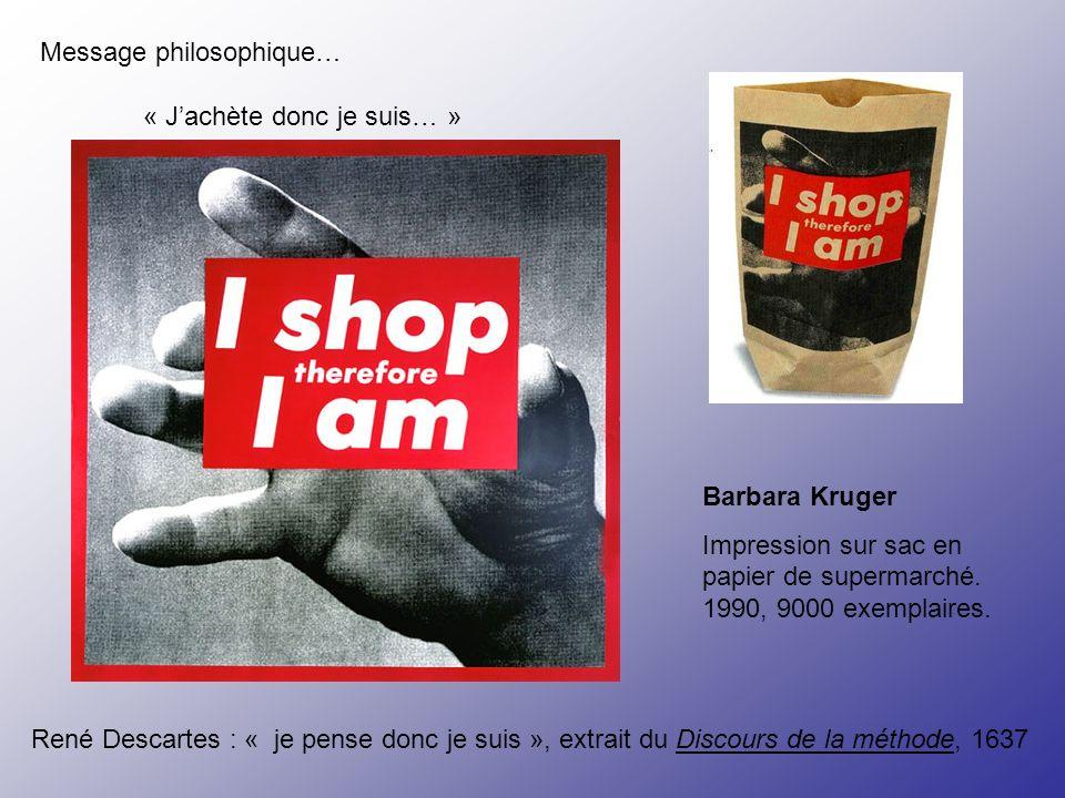Message philosophique… « Jachète donc je suis… » Barbara Kruger Impression sur sac en papier de supermarché. 1990, 9000 exemplaires. René Descartes :