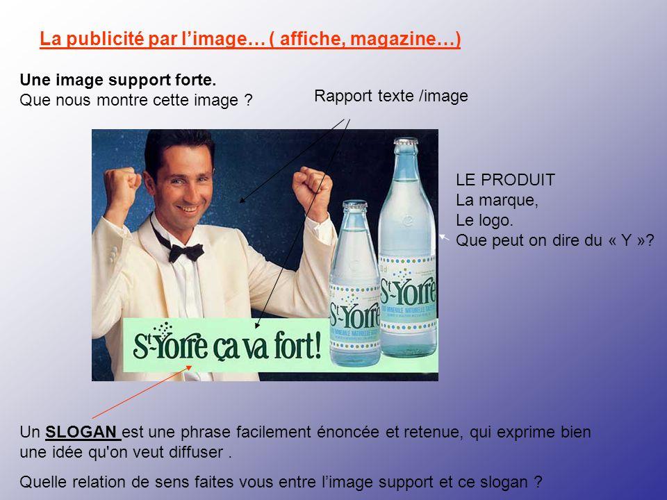 La publicité par limage… ( affiche, magazine…) Un SLOGAN est une phrase facilement énoncée et retenue, qui exprime bien une idée qu'on veut diffuser.