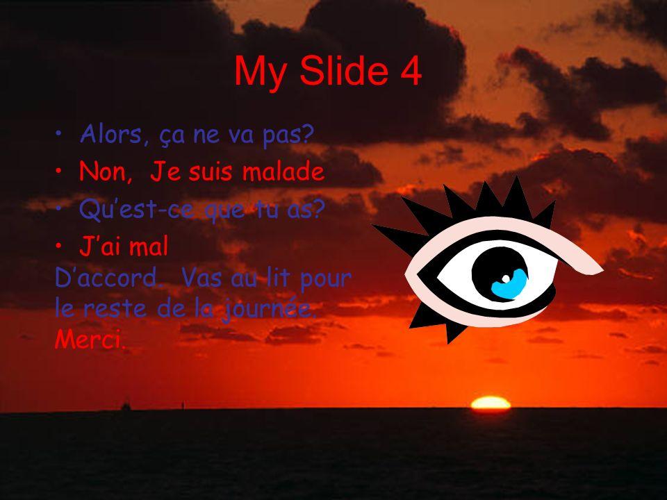My Slide 4 Alors, ça ne va pas? Non, Je suis malade Quest-ce que tu as? Jai mal Daccord. Vas au lit pour le reste de la journée. Merci.