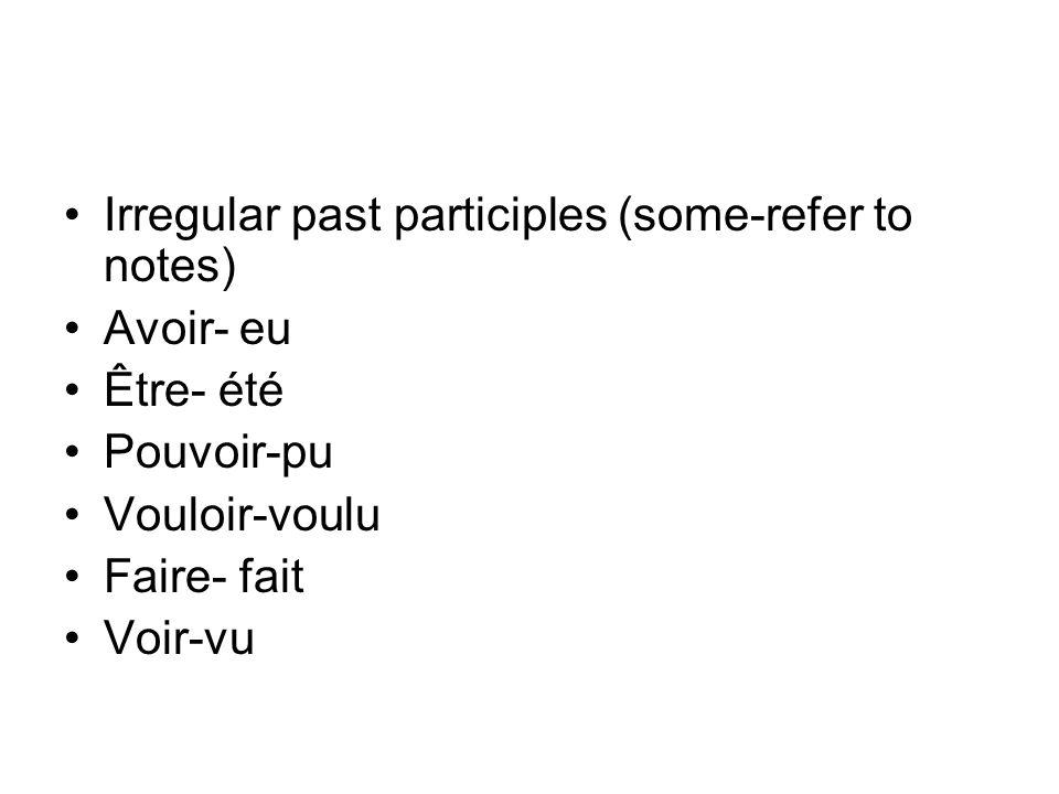 Irregular past participles (some-refer to notes) Avoir- eu Être- été Pouvoir-pu Vouloir-voulu Faire- fait Voir-vu