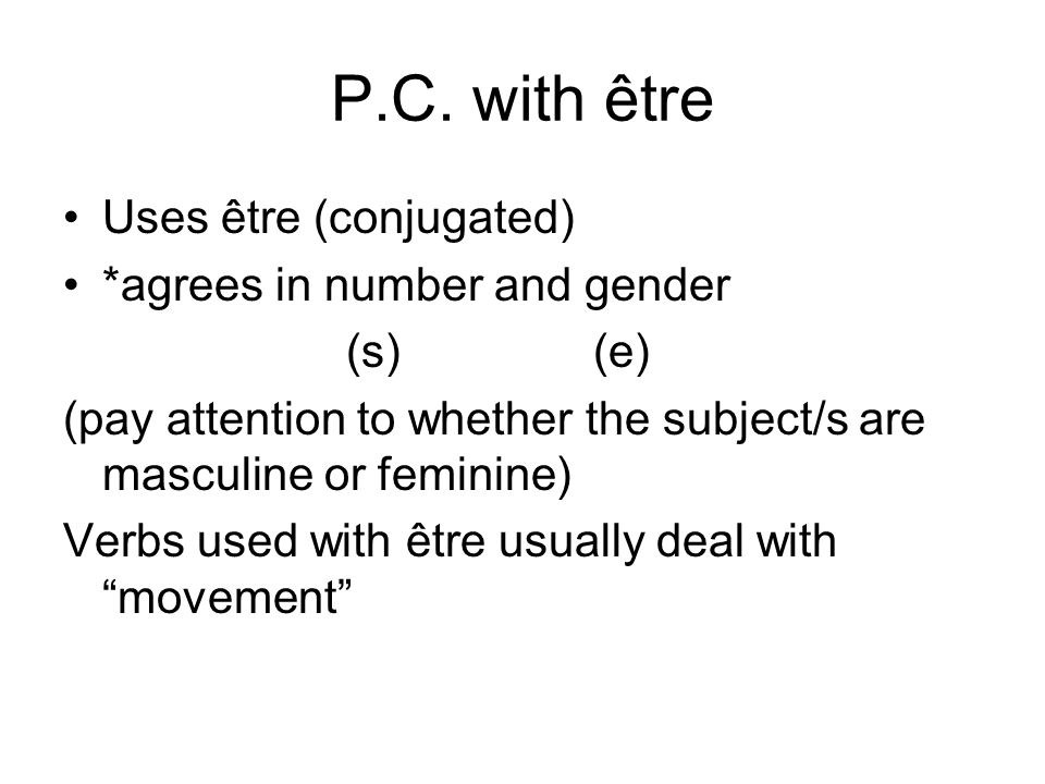 P.C. with être Uses être (conjugated) *agrees in number and gender (s) (e) (pay attention to whether the subject/s are masculine or feminine) Verbs us