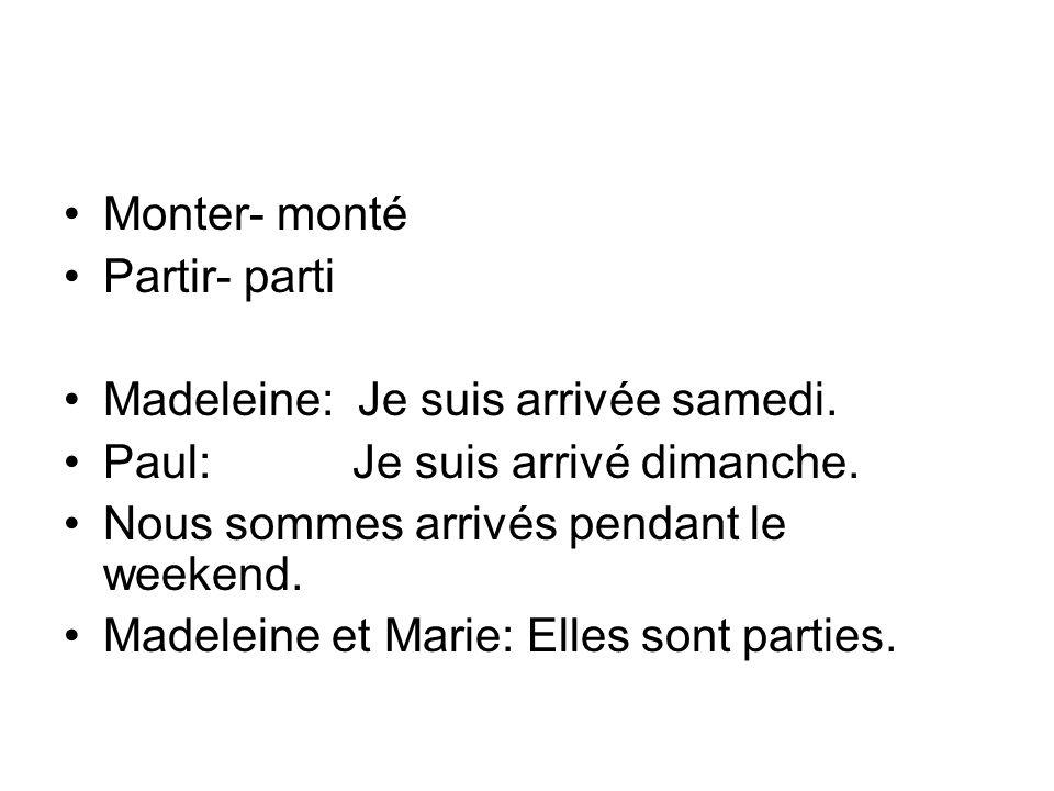 Monter- monté Partir- parti Madeleine: Je suis arrivée samedi.