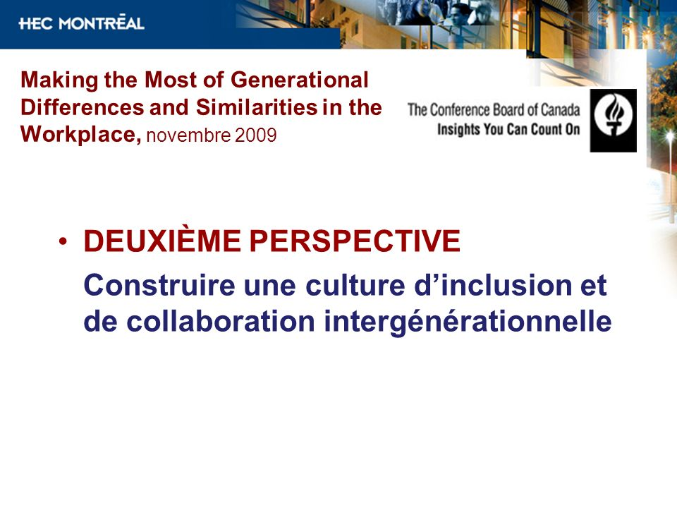 Making the Most of Generational Differences and Similarities in the Workplace, novembre 2009 DEUXIÈME PERSPECTIVE Construire une culture dinclusion et
