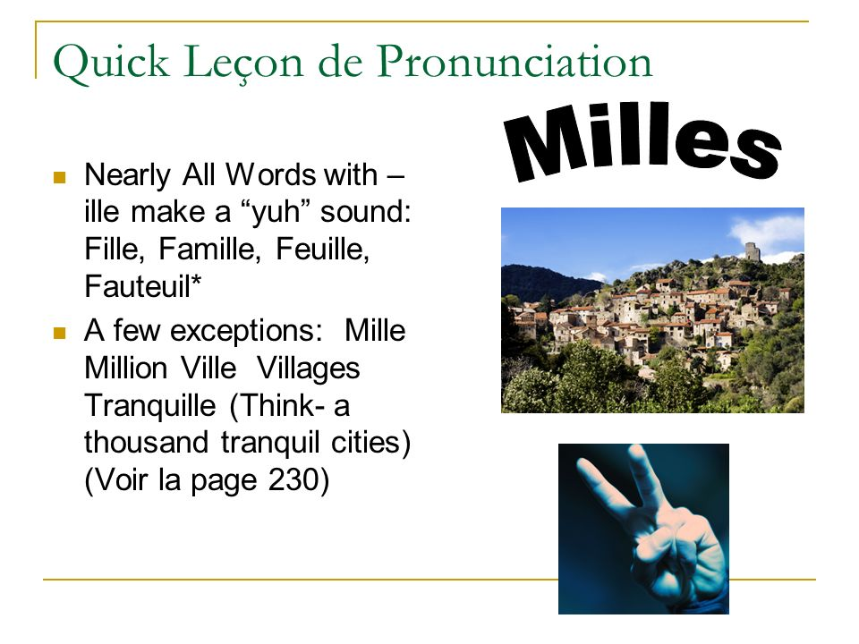 Quick Leçon de Pronunciation Nearly All Words with – ille make a yuh sound: Fille, Famille, Feuille, Fauteuil* A few exceptions: Mille Million Ville Villages Tranquille (Think- a thousand tranquil cities) (Voir la page 230)