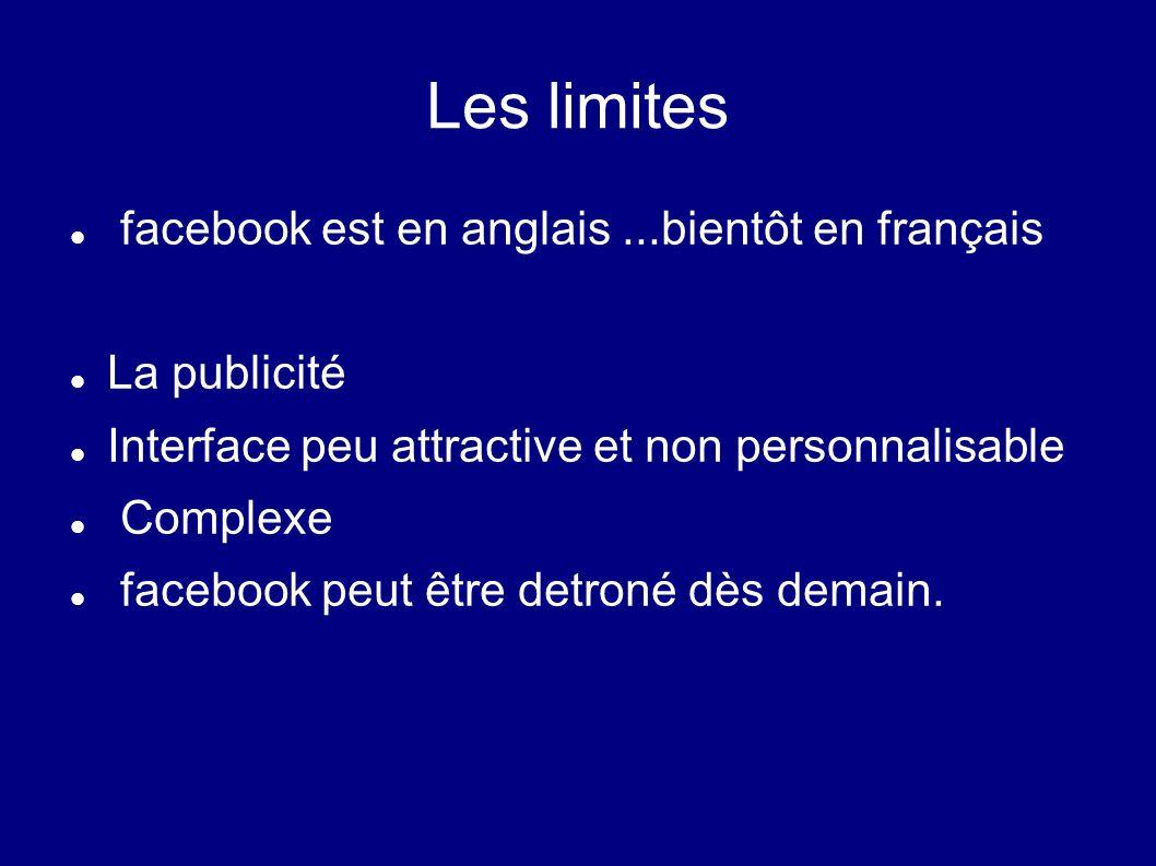 Les limites facebook est en anglais...bientôt en français La publicité Interface peu attractive et non personnalisable Complexe facebook peut être det